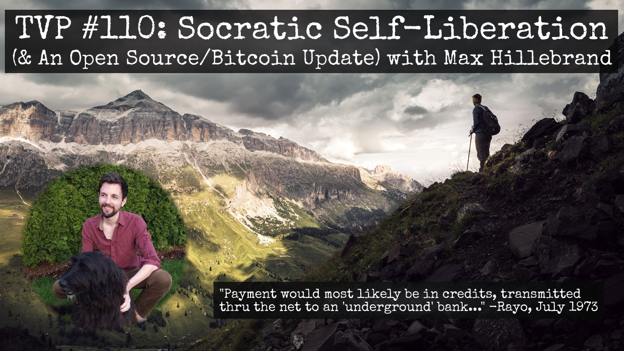 TVP #110: Socratic Self-Liberation (& An Open Source/Bitcoin Update) w/ Max Hillebrand